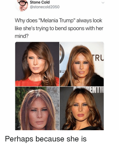 "spoons: Stone Cold  @stonecold2050  Why does ""Melania Trump"" always look  like she's trying to bend spoons with her  mind?  RU  dl Perhaps because she is"