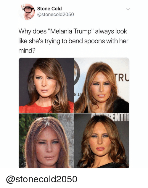 "spoons: Stone Cold  @stonecold2050  Why does ""Melania Trump"" always look  like she's trying to bend spoons with her  mind?  RU @stonecold2050"