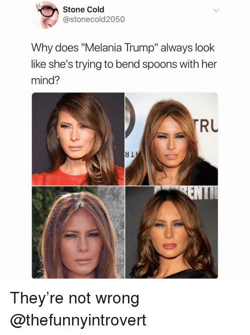 "spoons: Stone Cold  @stonecold2050  Why does ""Melania Trump"" always look  like she's trying to bend spoons with her  mind?  RL They're not wrong @thefunnyintrovert"