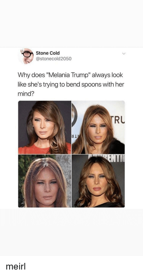 "Melania Trump: Stone Cold  @stonecold2050  Why does ""Melania Trump"" always look  like she's trying to bend spoons with her  mind?  RU meirl"