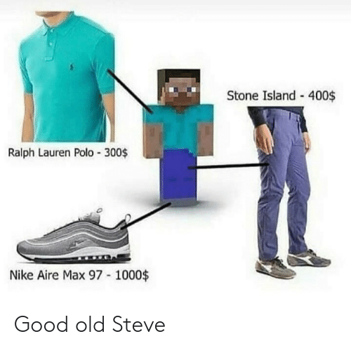 Polo: Stone Island - 400$  Ralph Lauren Polo 300$  Nike Aire Max 97 1000$ Good old Steve