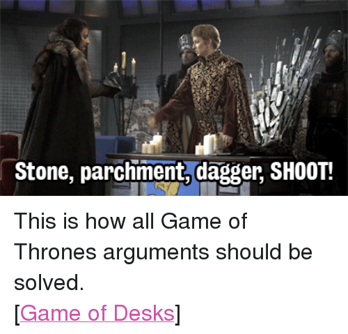 """Game of Thrones: Stone, parchment,dagger, SHOOT! <p>This is how all Game of Thrones arguments should be solved.</p> <p>[<a href=""""http://www.youtube.com/watch?v=Gqgdyn6wg7E"""" target=""""_blank"""">Game of Desks</a>]</p>"""