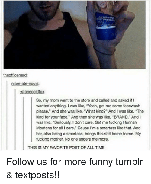 """Fucking, Funny, and Memes: stonecoldfox  So, my mom went to the store and called and asked if I  wanted anything.I was like, """"Yeah, get me some facewash  please. And she was like, What kind?"""" And I was like, The  kind for your face. And then she was like, """"BRAND. And I  was like, """"Seriously, I don't care. Get me fucking Hannah  Montana for all I care. Cause I'm a smartass like that. And  her, also being a smartass, brings this shit home to me. My  fucking mother. No one angers me more.  THIS IS MY FAVORITE POST OF ALL TIME Follow us for more funny tumblr & textposts!!"""