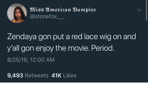 Period, Movie, and Zendaya: @stonefox  Zendaya gon put a red lace wig on and  y'all gon enjoy the movie. Period  8/25/18, 12:00 AM  9,493 Retweets 41K Likes