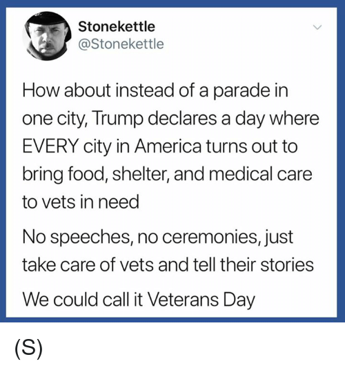 America, Food, and Trump: Stonekettle  @Stonekettle  How about instead of a parade in  one city, Trump declares a day where  EVERY city in America turns out to  bring food, shelter, and medical care  to vets in need  No speeches, no ceremonies, just  take care of vets and tell their stories  We could call it Veterans Day (S)