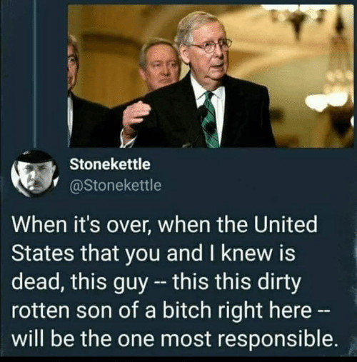 rotten: Stonekettle  @Stonekettle  When it's over, when the United  States that you and I knew is  dead, this guy - this this dirty  rotten son of a bitch right here -  will be the one most responsible.
