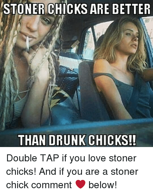 Drunk, Love, and Weed: STONER CHICKS ARE BETTER  THAN DRUNK CHICKS!! Double TAP if you love stoner chicks! And if you are a stoner chick comment ❤️ below!