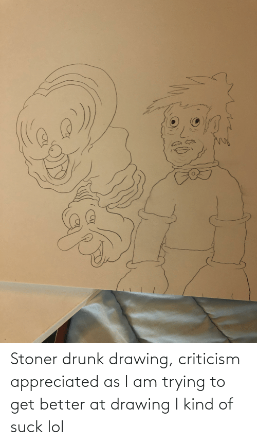 stoner: Stoner drunk drawing, criticism appreciated as I am trying to get better at drawing I kind of suck lol