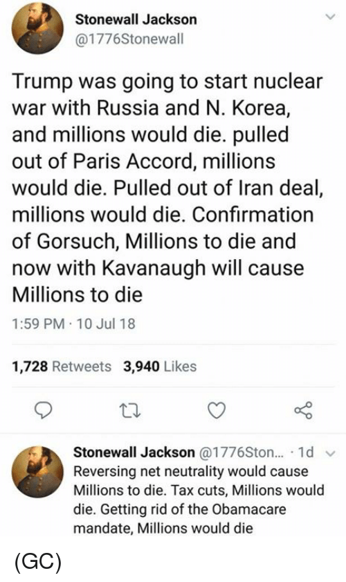 Memes, Iran, and Obamacare: Stonewall Jackson  @1776Stonewall  Trump was going to start nuclear  war with Russia and N. Korea,  and millions would die. pulled  out of Paris Accord, millions  would die. Pulled out of Iran deal,  millions would die. Confirmation  of Gorsuch, Millions to die and  now with Kavanaugh will cause  Millions to die  1:59 PM 10 Jul 18  1,728 Retweets 3,940 Likes  Stonewall Jackson @1776Ston... 1d  Reversing net neutrality would cause  Millions to die. Tax cuts, Millions would  die. Getting rid of the Obamacare  mandate, Millions would die (GC)