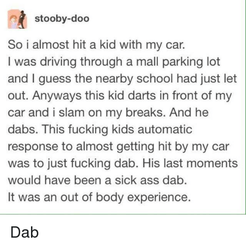 Fucking Kids: stooby-doo  So i almost hit a kid with my car.  I was driving through a mall parking lot  and I guess the nearby school had just let  out. Anyways this kid darts in front of my  car and i slam on my breaks. And he  dabs. This fucking kids automatic  response to almost getting hit by my car  was to just fucking dab. His last moments  would have been a sick ass dab  It was an out of body experience. Dab