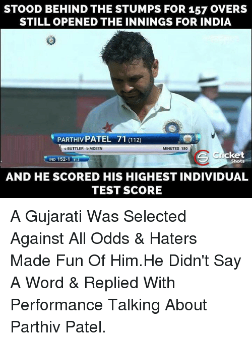 Memes, India, and Against All Odds: STOOD BEHIND THE STUMPS FOR 157 OVERS  STILL OPENED THE INNINGS FOR INDIA  MINUTES 180  c BUTTLER bMOEEN  Icket  IND 152-1 41.5  AND HE SCORED HIS HIGHEST INDIVIDUAL  TEST SCORE A Gujarati Was Selected Against All Odds & Haters Made Fun Of Him.He Didn't Say A Word & Replied With Performance  Talking About Parthiv Patel.