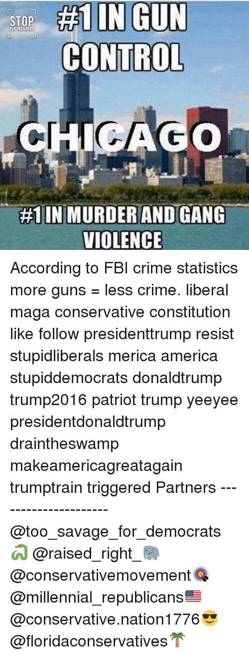 America, Crime, and Fbi: STOP #1 IN GUN  CONTROL  #1 IN MURDER AND GANG  VIOLENCE According to FBI crime statistics more guns = less crime. liberal maga conservative constitution like follow presidenttrump resist stupidliberals merica america stupiddemocrats donaldtrump trump2016 patriot trump yeeyee presidentdonaldtrump draintheswamp makeamericagreatagain trumptrain triggered Partners --------------------- @too_savage_for_democrats🐍 @raised_right_🐘 @conservativemovement🎯 @millennial_republicans🇺🇸 @conservative.nation1776😎 @floridaconservatives🌴