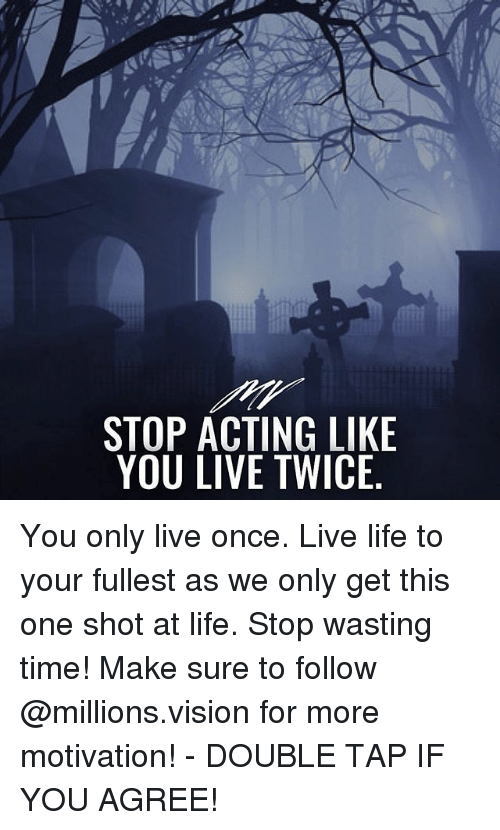 Life, Memes, and Vision: STOP ACTING LIKE  YOU LIVE TWICE. You only live once. Live life to your fullest as we only get this one shot at life. Stop wasting time! Make sure to follow @millions.vision for more motivation! - DOUBLE TAP IF YOU AGREE!