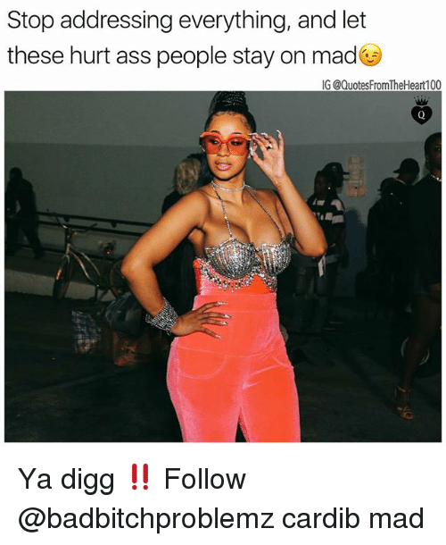 Ass, Memes, and Digg: Stop addressing everything, and let  these hurt ass people stay on madG  IG @QuotesFromTheHeart100 Ya digg ‼️ Follow @badbitchproblemz cardib mad
