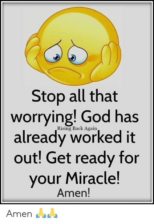 worrying: Stop all that  worrying! God has  already worked it  out! Get ready for  your Miracle!  Rising Back Again,  Amen! Amen 🙏🙏