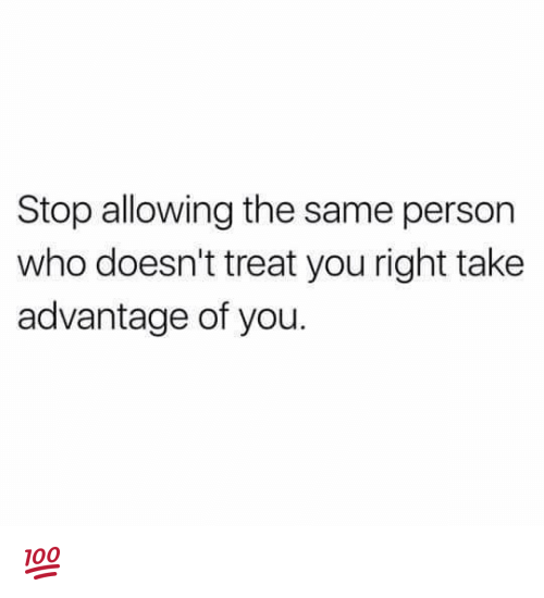Memes, 🤖, and Stop: Stop allowing the same person  who doesn't treat you right take  advantage of you. 💯