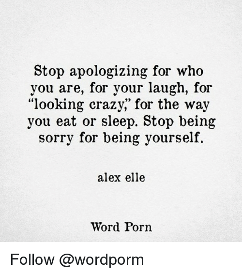 "Memes, 🤖, and Alex: Stop apologizing for who  you are, for your laugh, for  ""looking crazy,"" for the way  you eat or sleep. Stop being  sorry for being yourself.  alex elle  Word Porn Follow @wordporm"