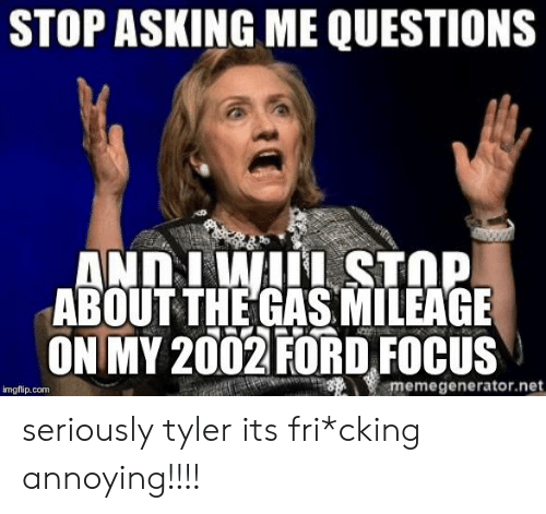 Ford Focus: STOP ASKING ME QUESTIONS  ANDIWI STOP  ABOUT THE GAS MILEAGE  ON MY 2002 FORD FOCUS  memegenerator.net  imgflip.com seriously tyler its fri*cking annoying!!!!