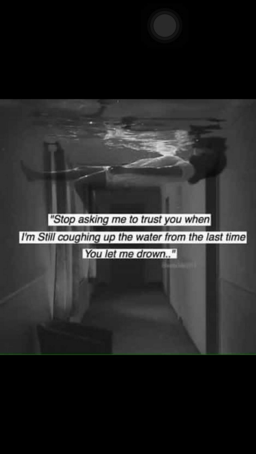 trust you: Stop asking me to trust you when  I'm Still coughing up the water from the last time  You let me drown..""