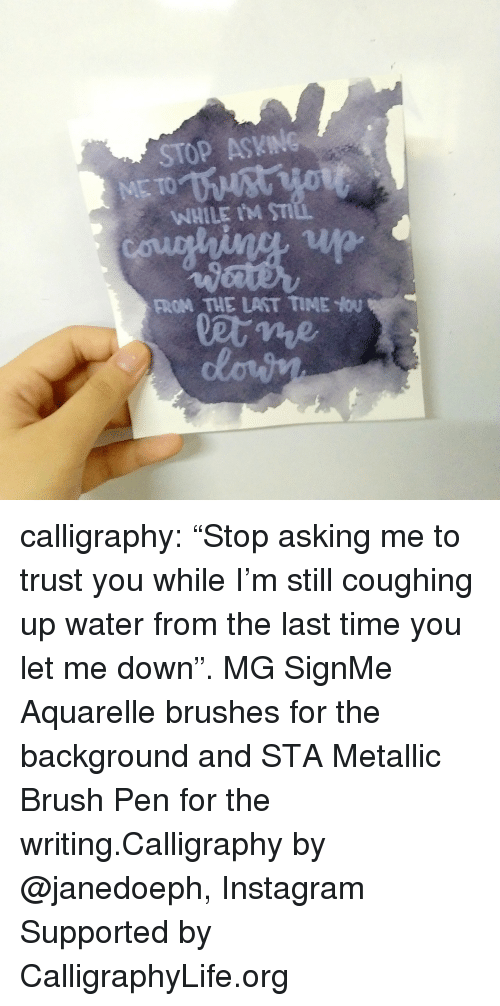 "metallic: STOP ASKING  WHILE IM ST  FROM THE LAST TIME You calligraphy: ""Stop asking me to trust you while I'm still coughing up water from the last time you let me down"". MG SignMe Aquarelle brushes for the background and STA Metallic Brush Pen for the writing.Calligraphy by @janedoeph, Instagram Supported by CalligraphyLife.org"