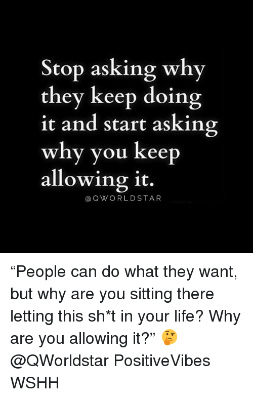 "Life, Memes, and Wshh: Stop asking why  they keep doing  it and start asking  why you keep  allowing it.  @OWORLDSTAR ""People can do what they want, but why are you sitting there letting this sh*t in your life? Why are you allowing it?"" 🤔 @QWorldstar PositiveVibes WSHH"