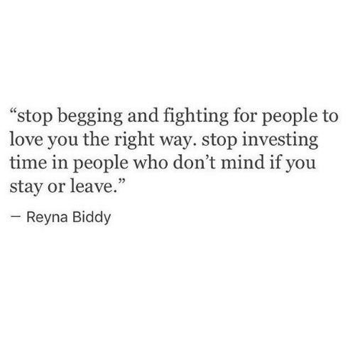 """investing: """"stop begging and fighting for people to  love you the right way. stop investing  time in people who don't mind if you  stay or leave.""""  05  Reyna Biddy"""