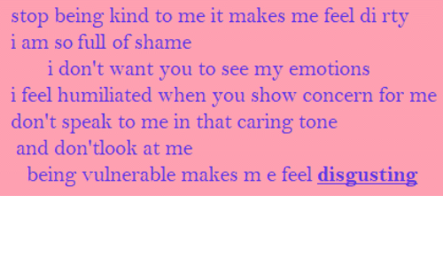 disgusting: stop being kind to me it makes me feel di rty  i am so full of shame  i don't want you to see my emotions  i feel humiliated when you show concern for me  don't speak to me in that caring tone  and don'tlook at me  being vulnerable makes m e feel disgusting