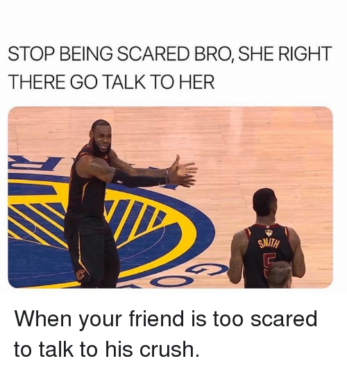Crush, Nba, and Her: STOP BEING SCARED BRO, SHE RIGHT  THERE GO TALK TO HER  SMITH When your friend is too scared to talk to his crush.
