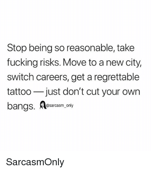Regrettable: Stop being so reasonable, take  fucking risks. Move to a new city,  switch careers, get a regrettable  tattoo just don't cut your own  bangs, Asarcasm only SarcasmOnly