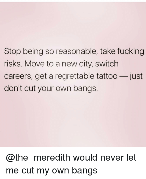 Regrettable: Stop being so reasonable, take fucking  risks. Move to a new city, switch  careers, get a regrettable tattoo-just  don't cut your own bangs @the_meredith would never let me cut my own bangs
