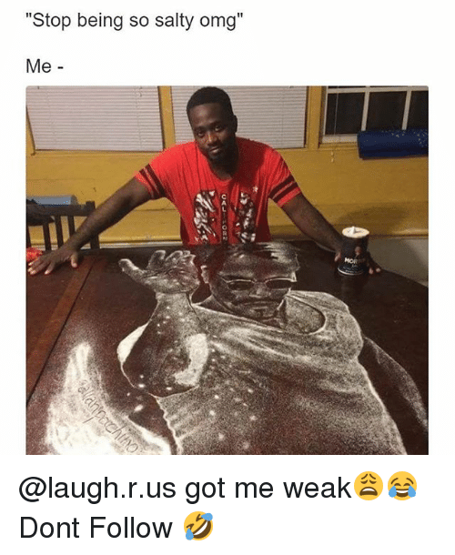 "Memes, Omg, and Being Salty: Stop being so salty omg""  Me -  C L @laugh.r.us got me weak😩😂 Dont Follow 🤣"
