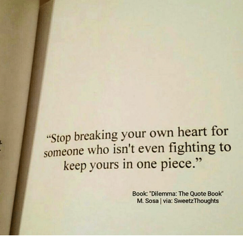 "Book, Heart, and One Piece: ""Stop breaking your own heart for  someone who isn't even fighting to  keep yours in one piece.""  Book: ""Dilemma: The Quote Book""  M. Sosa l via: SweetzThoughts"