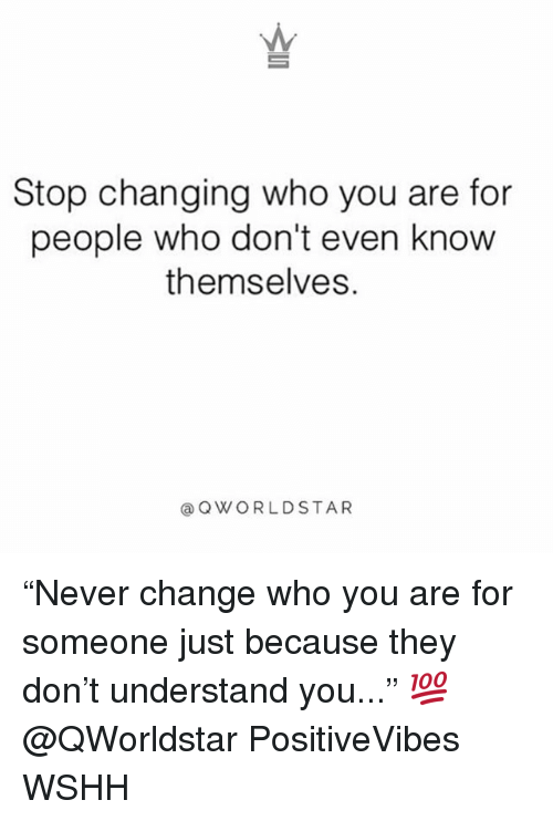 """Memes, Wshh, and Change: Stop changing who you are for  people who don't even know  themselves.  @QWORLDSTAR """"Never change who you are for someone just because they don't understand you..."""" 💯 @QWorldstar PositiveVibes WSHH"""