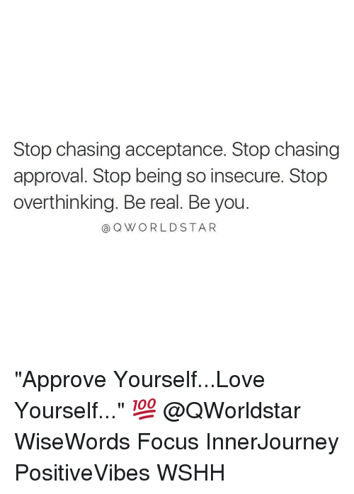 """Love Yourself: Stop chasing acceptance. Stop chasing  approval. Stop being so insecure. Stop  overthinking. Be real. Be you  Q WORLD STA R """"Approve Yourself...Love Yourself..."""" 💯 @QWorldstar WiseWords Focus InnerJourney PositiveVibes WSHH"""