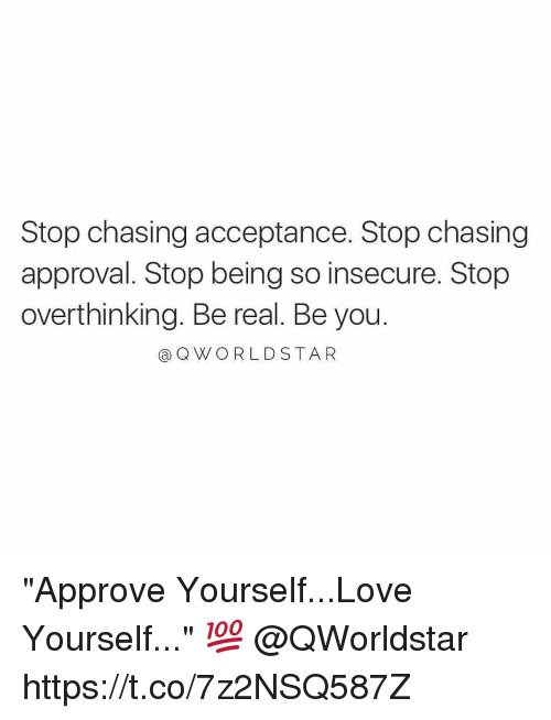 """Love Yourself: Stop chasing acceptance. Stop chasing  approval. Stop being so insecure. Stop  overthinking. Be real. Be you  a Q WORLD STAR """"Approve Yourself...Love Yourself..."""" 💯 @QWorldstar https://t.co/7z2NSQ587Z"""