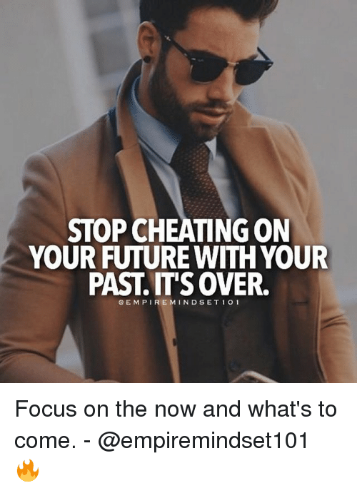 Cheating, Future, and Memes: STOP CHEATING ON  YOUR FUTURE WITH YOUR  PAST OVER.  OEMPI REMIND SET 1 O 1 Focus on the now and what's to come. - @empiremindset101 🔥