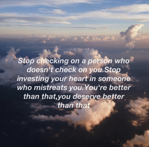 investing: Stop checking on a person who  doesn't check on you.Stop  investing your heart in someone  who mistreats you.You're better  than that,you deserve better  than that