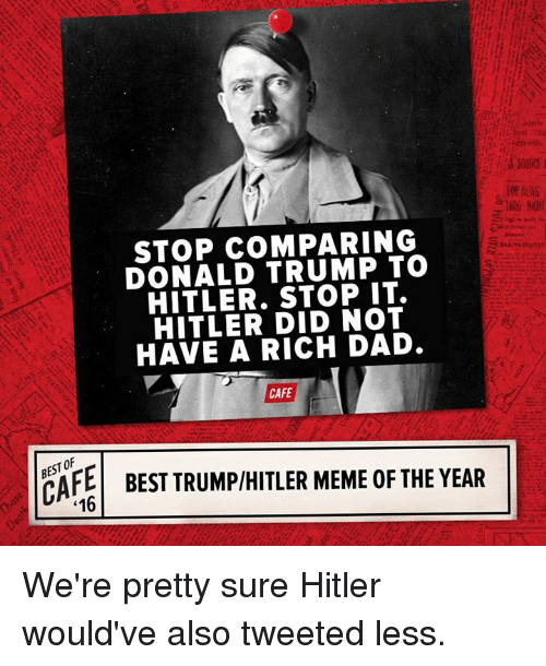 Donald Trump, Memes, and Hitler: STOP COMPARING  DONALD TRUMP TO  HITLER. STOP IT.  HITLER DID NOT  HAVE A RICH DAD.  CAFE  16  BEST TRUMPHITLER MEME0FTHEYEAR We're pretty sure Hitler would've also tweeted less.