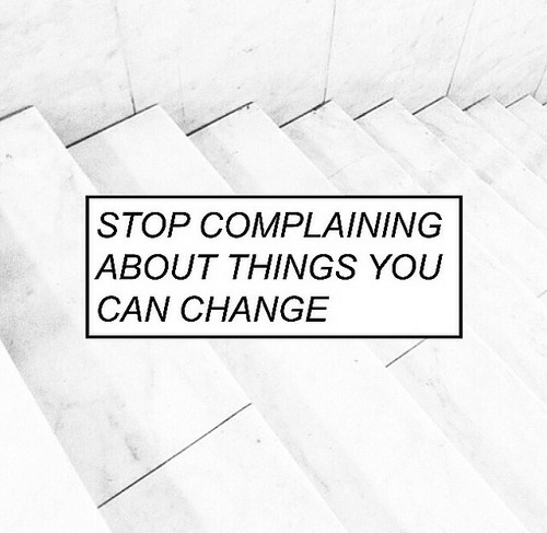 Stop Complaining: STOP COMPLAINING  ABOUT THINGS YOU  CAN CHANGE