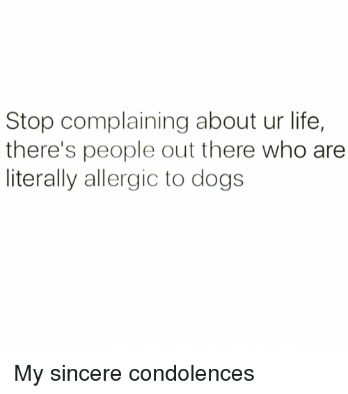 Stop Complaining: Stop complaining about ur life,  there's people out there who are  literally allergic to dogs My sincere condolences