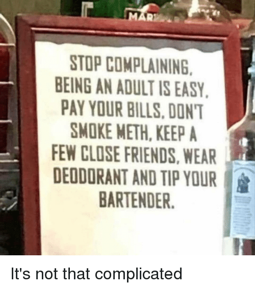 Stop Complaining: STOP COMPLAINING  EING AN ADULT IS EASY  PAY YOUR BILLS. DON'  SMOKE METH, KEEP A  EW CLOSE FRIENDS,WEAR  DEODORANT AND TIP YOUR  BARTENDER. It's not that complicated