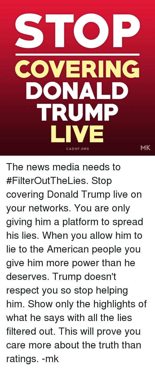 Donald Trump, Memes, and News: STOP  COVERING  DONALD  TRUMP  LIVE  MK  CA DOF. ORG The news media needs to #FilterOutTheLies. Stop covering Donald Trump live on your networks. You are only giving him a platform to spread his lies. When you allow him to lie to the American people you give him more power than he deserves. Trump doesn't respect you so stop helping him. Show only the highlights of what he says with all the lies filtered out. This will prove you care more about the truth than ratings. -mk