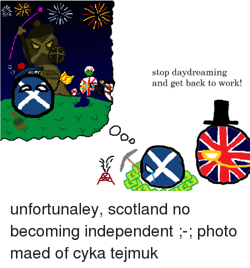 Work, Scotland, and Ukraineball: stop daydreaming  and get back to work! unfortunaley, scotland no becoming independent ;-; photo maed of cyka tejmuk