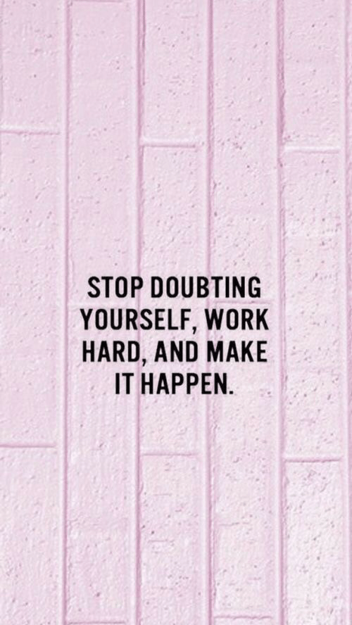 work hard: STOP DOUBTING  YOURSELF, WORK  HARD, AND MAKE  IT HAPPEN