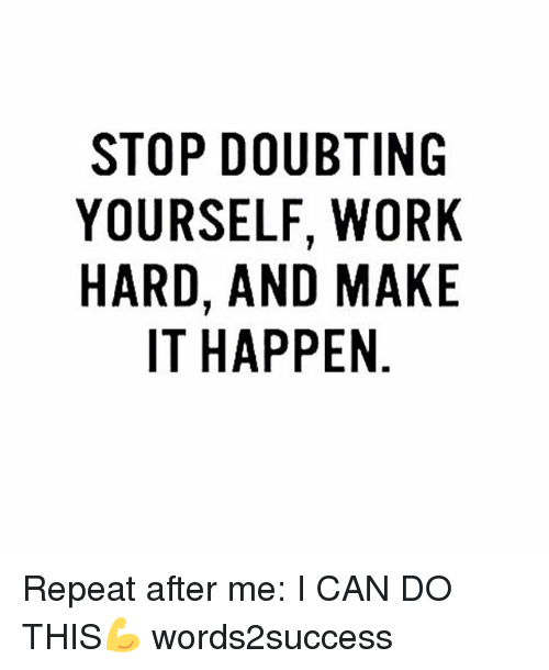 oas: STOP DOUBTING  YOURSELF, WORK  HARD, AND MAKE  IT HAPPEN  KE  RK  10A  BT W M  UF  OLNP  DEAA  Syl  PRDT  IURI  OUR-  OA  YH Repeat after me: I CAN DO THIS💪 words2success
