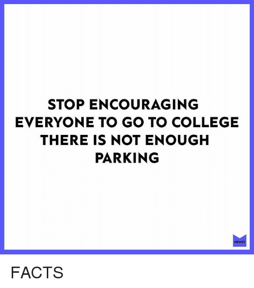 College, Facts, and Memes: STOP ENCOURAGING  EVERYONE TO GO TO COLLEGE  THERE IS NOT ENOUGH  PARKING  EM FACTS