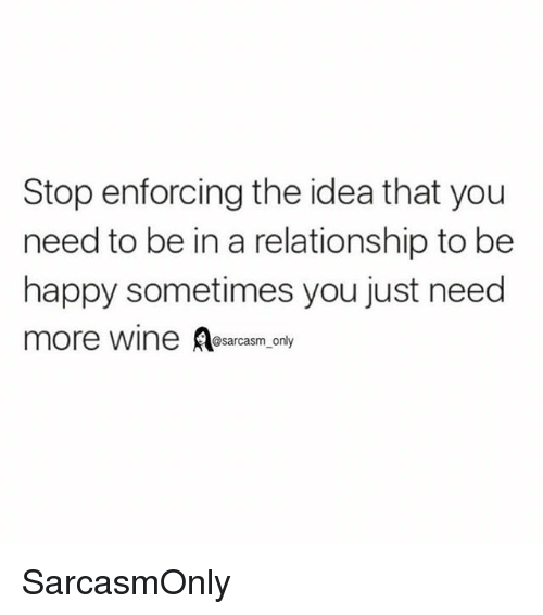 Funny, Memes, and Wine: Stop enforcing the idea that you  need to be in a relationship to be  happy sometimes you just need  more wine A  @sarcasm_only SarcasmOnly