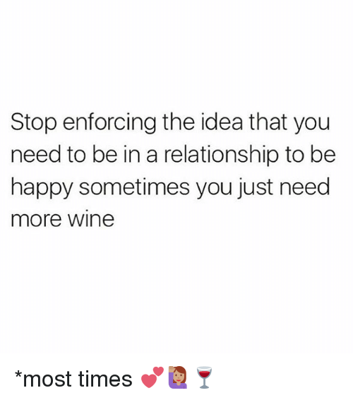 Memes, Wine, and Happy: Stop enforcing the idea that youu  need to be in a relationship to be  happy sometimes you just need  more wine *most times 💕🙋🏽🍷