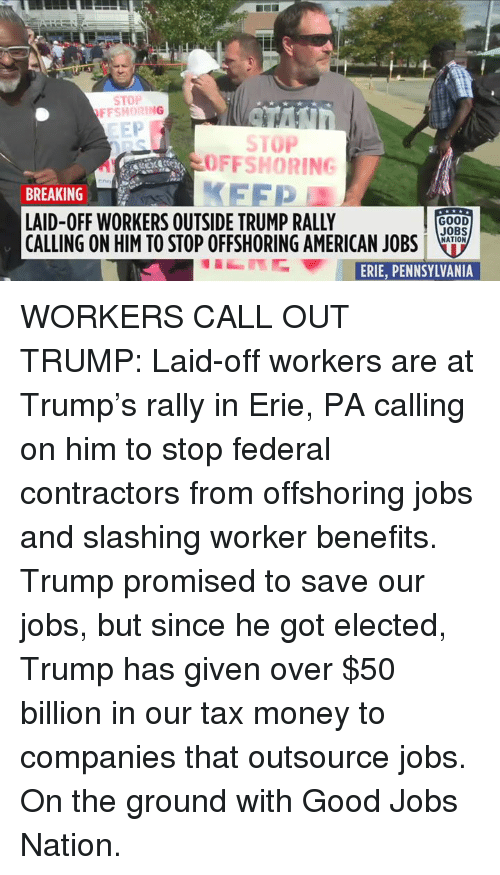 Memes, Money, and American: STOP  FFSHORING  EEP  STOP  OFFSHORING  FFP  BREAKING  LAID-OFF WORKERS OUTSIDE TRUMP RALLY  CALLING ON HIM TO STOP OFFSHORING AMERICAN JOBSLo.  GOOD  JOBS  NATION  ERFE,PENNSYLVANIA WORKERS CALL OUT TRUMP: Laid-off workers are at Trump's rally in Erie, PA calling on him to stop federal contractors from offshoring jobs and slashing worker benefits. Trump promised to save our jobs, but since he got elected, Trump has given over $50 billion in our tax money to companies that outsource jobs.  On the ground with Good Jobs Nation.