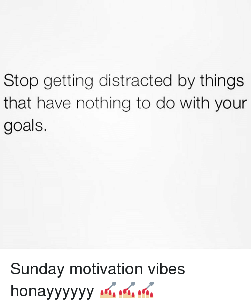 Goals, Memes, and Sunday: Stop getting distracted by things  that have nothing to do with your  goals. Sunday motivation vibes honayyyyyy 💅🏼💅🏼💅🏼